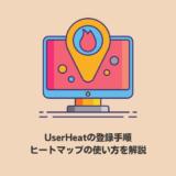 【簡単】User Heatの登録手順やヒートマップ解析の使い方を解説